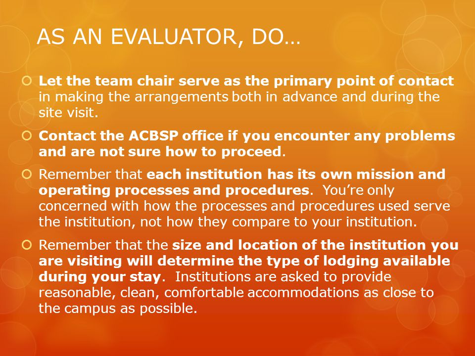AS AN EVALUATOR, DO… Let the team chair serve as the primary point of contact in making the arrangements both in advance and during the site visit.