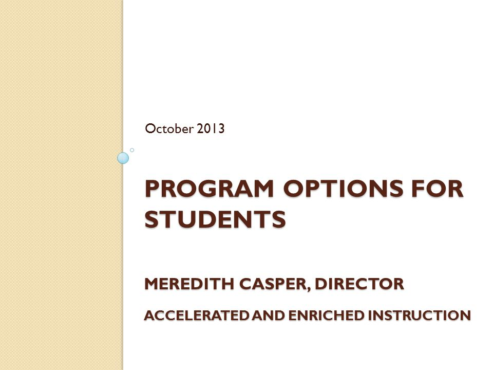 October 2013 Program Options for Students Meredith Casper, Director Accelerated and Enriched Instruction.