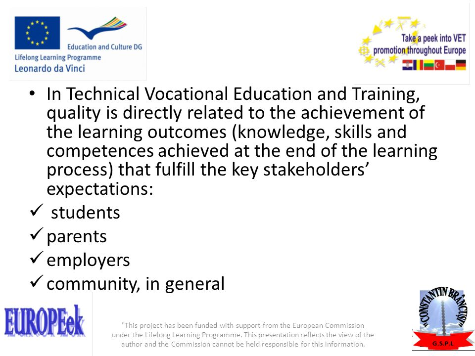 In Technical Vocational Education and Training, quality is directly related to the achievement of the learning outcomes (knowledge, skills and competences achieved at the end of the learning process) that fulfill the key stakeholders' expectations: