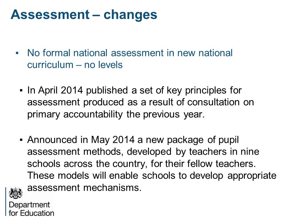 Assessment – changes No formal national assessment in new national curriculum – no levels.