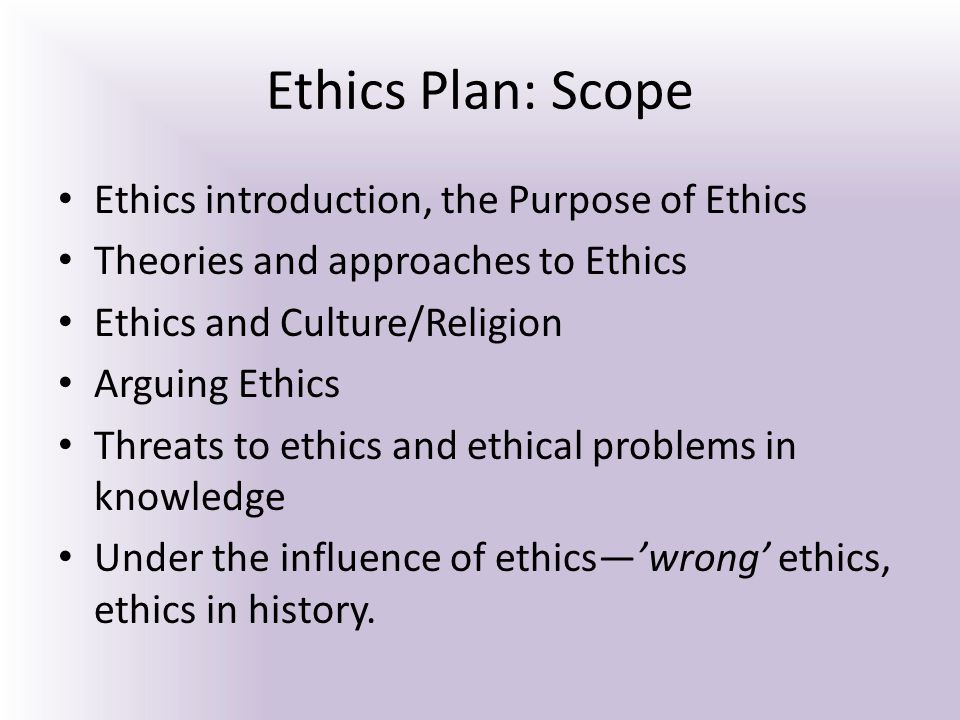 Ethics Plan: Scope Ethics introduction, the Purpose of Ethics