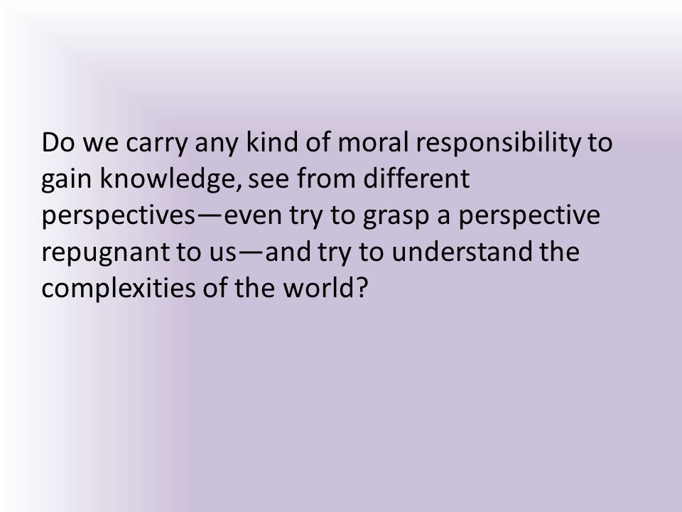 Do we carry any kind of moral responsibility to gain knowledge, see from different perspectives—even try to grasp a perspective repugnant to us—and try to understand the complexities of the world