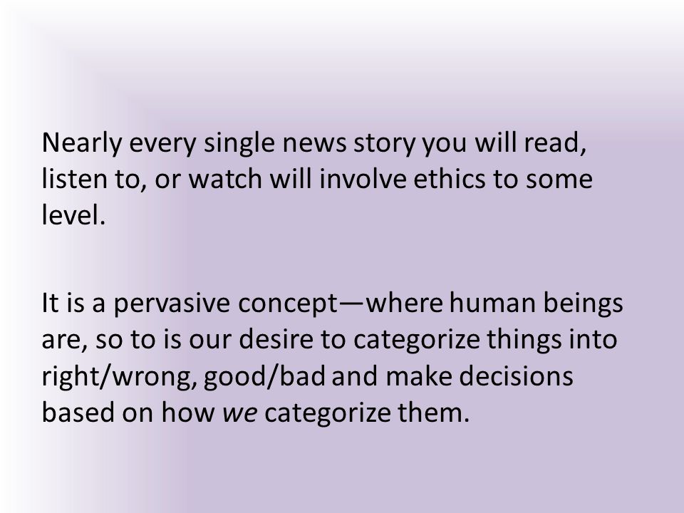 Nearly every single news story you will read, listen to, or watch will involve ethics to some level.