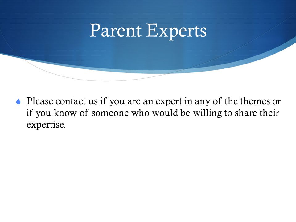 Parent Experts Please contact us if you are an expert in any of the themes or if you know of someone who would be willing to share their expertise.