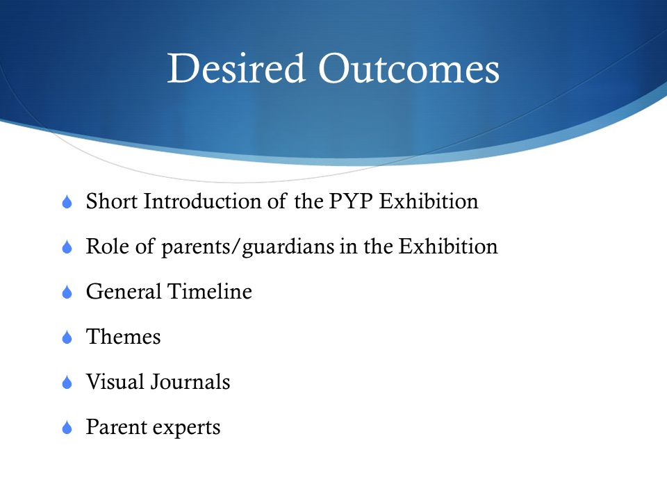 Desired Outcomes Short Introduction of the PYP Exhibition