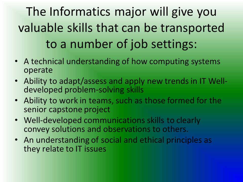The Informatics major will give you valuable skills that can be transported to a number of job settings: