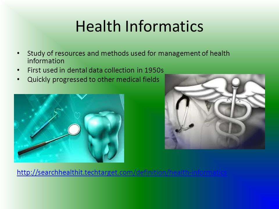 Health Informatics Study of resources and methods used for management of health information. First used in dental data collection in 1950s.