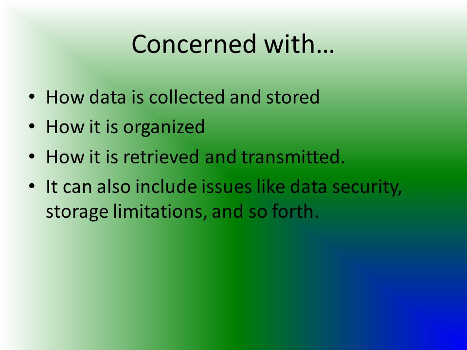 Concerned with… How data is collected and stored How it is organized