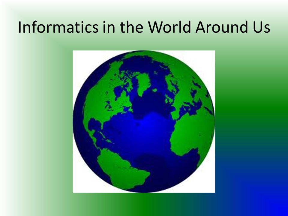 Informatics in the World Around Us