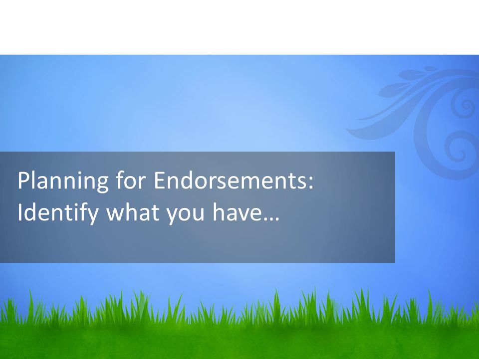 Planning for Endorsements: Identify what you have…