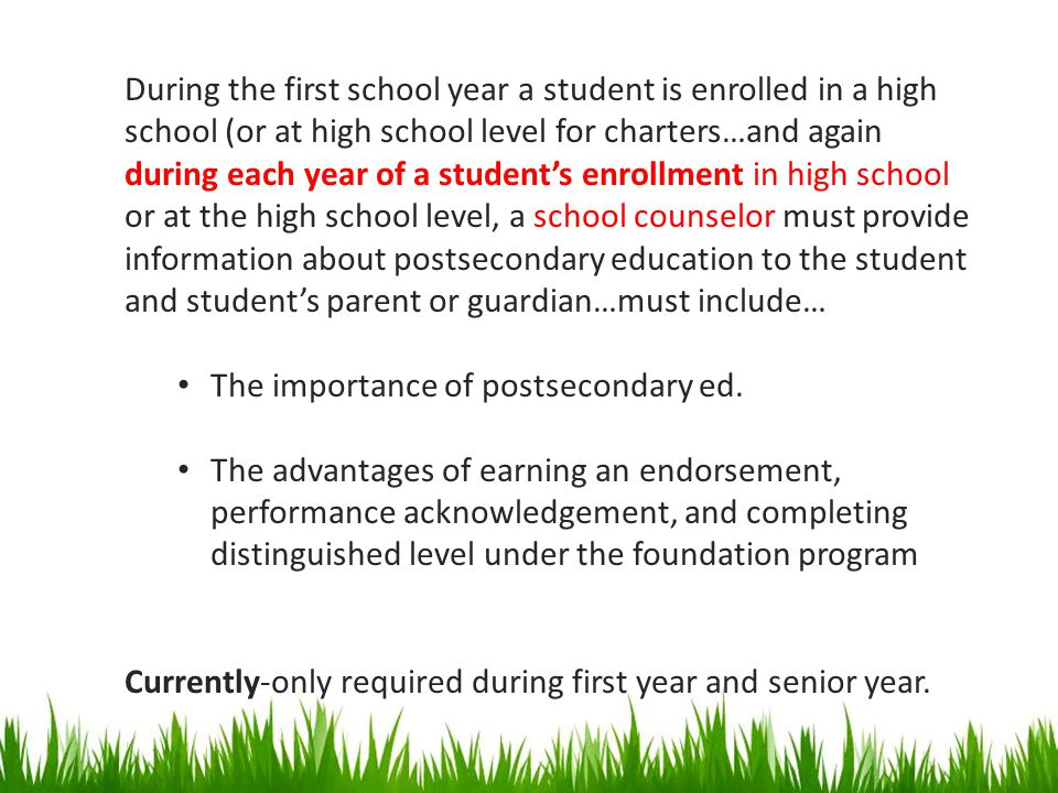 During the first school year a student is enrolled in a high school (or at high school level for charters…and again during each year of a student's enrollment in high school or at the high school level, a school counselor must provide information about postsecondary education to the student and student's parent or guardian…must include…