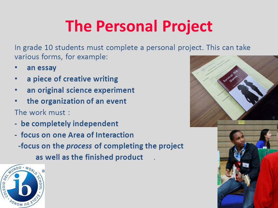 The Personal Project In grade 10 students must complete a personal project. This can take various forms, for example: