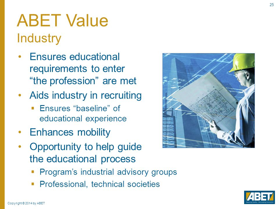 ABET Value Industry Ensures educational requirements to enter the profession are met. Aids industry in recruiting.