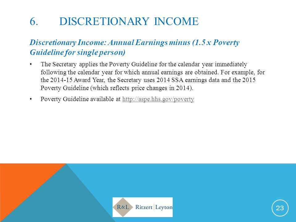 6. DISCRETIONARY INCOME Discretionary Income: Annual Earnings minus (1.5 x Poverty Guideline for single person)