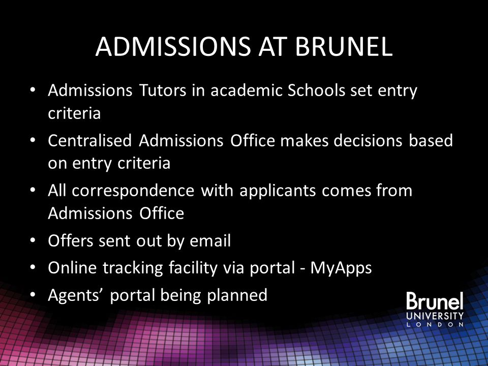 ADMISSIONS AT BRUNEL Admissions Tutors in academic Schools set entry criteria. Centralised Admissions Office makes decisions based on entry criteria.