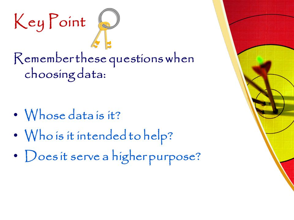 Key Point Remember these questions when choosing data:
