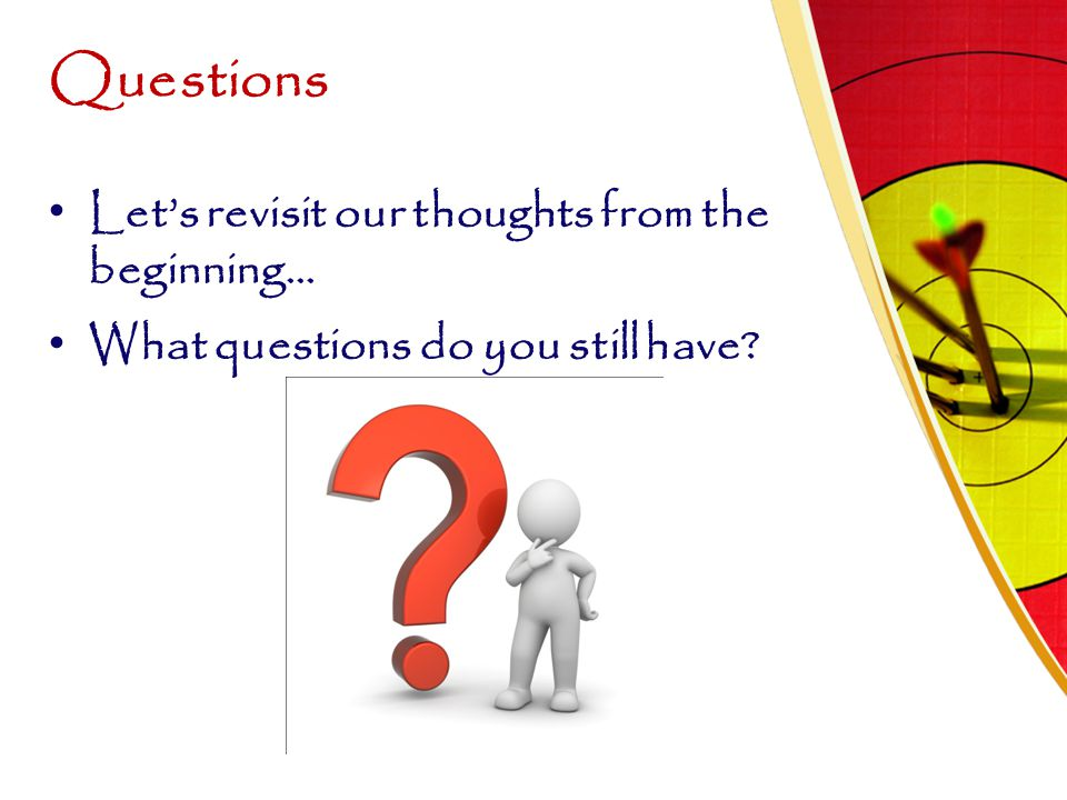 Questions Let's revisit our thoughts from the beginning…