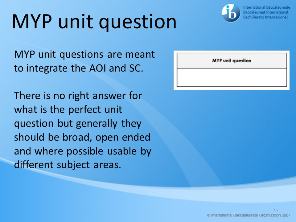 MYP unit question MYP unit questions are meant to integrate the AOI and SC.