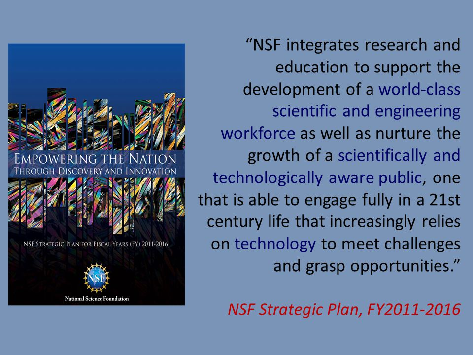 NSF integrates research and education to support the development of a world-class scientific and engineering workforce as well as nurture the growth of a scientifically and technologically aware public, one that is able to engage fully in a 21st century life that increasingly relies on technology to meet challenges and grasp opportunities. NSF Strategic Plan, FY2011-2016