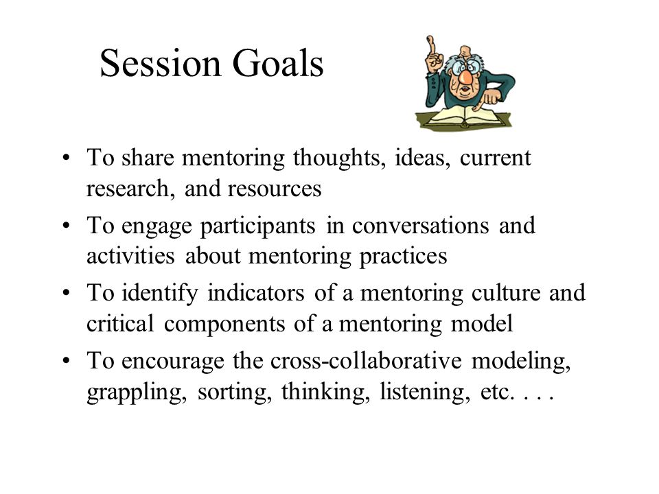 Session Goals To share mentoring thoughts, ideas, current research, and resources.