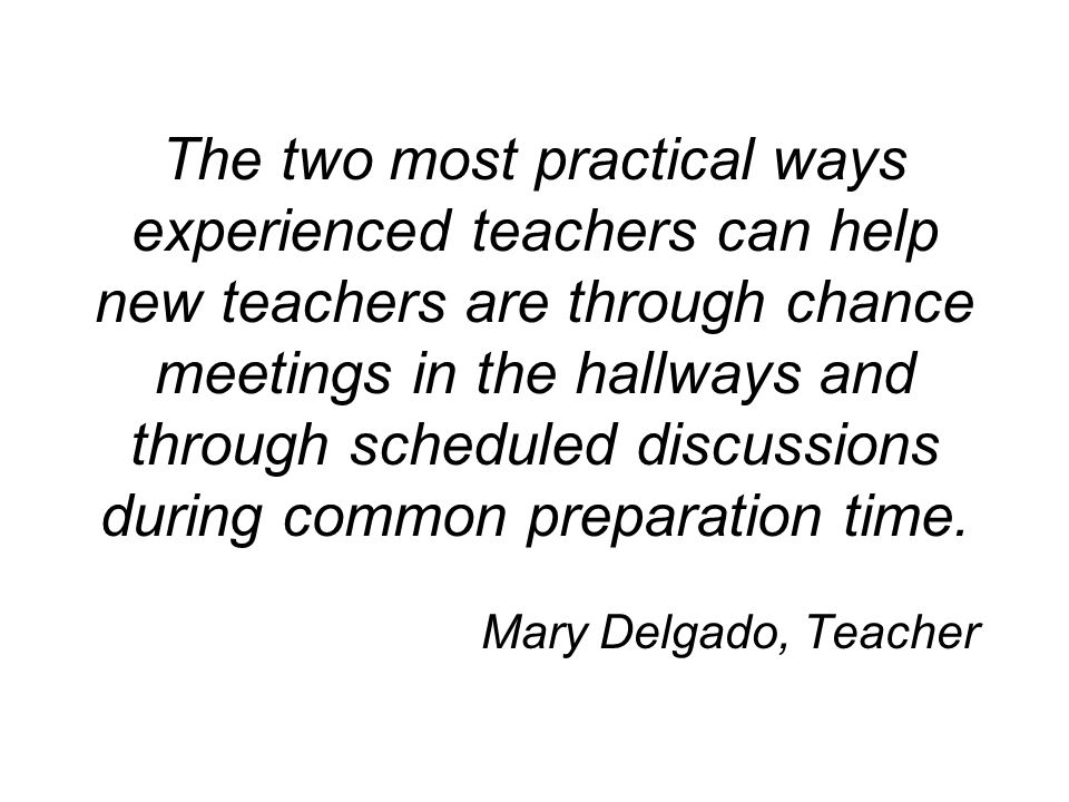 The two most practical ways experienced teachers can help new teachers are through chance meetings in the hallways and through scheduled discussions during common preparation time.