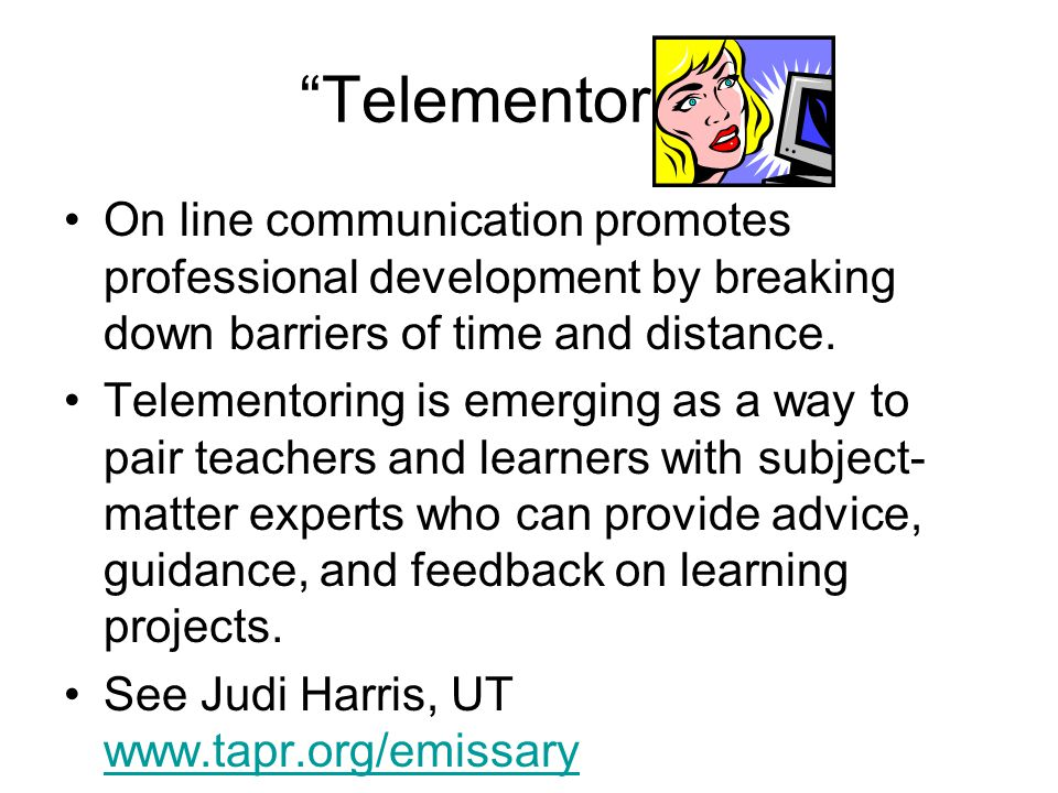 Telementoring On line communication promotes professional development by breaking down barriers of time and distance.