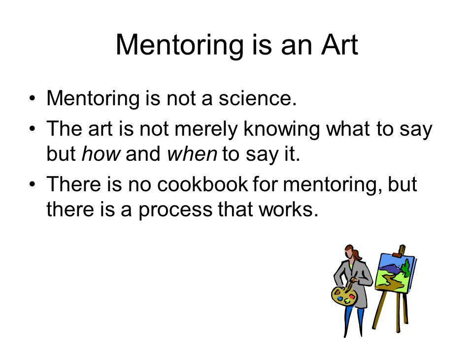 Mentoring is an Art Mentoring is not a science.