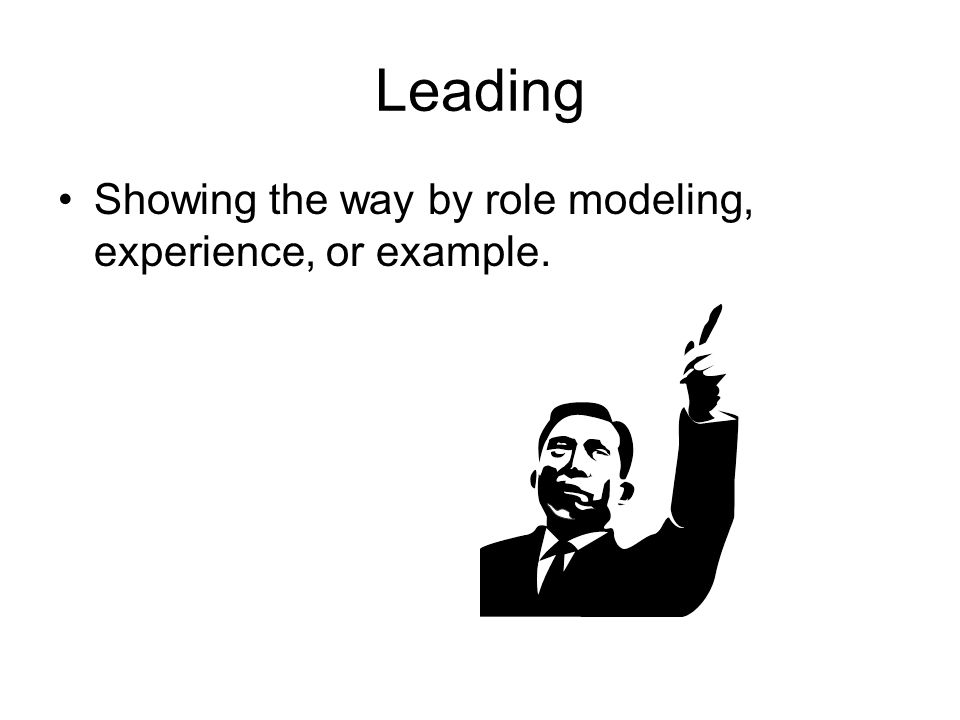 Leading Showing the way by role modeling, experience, or example.