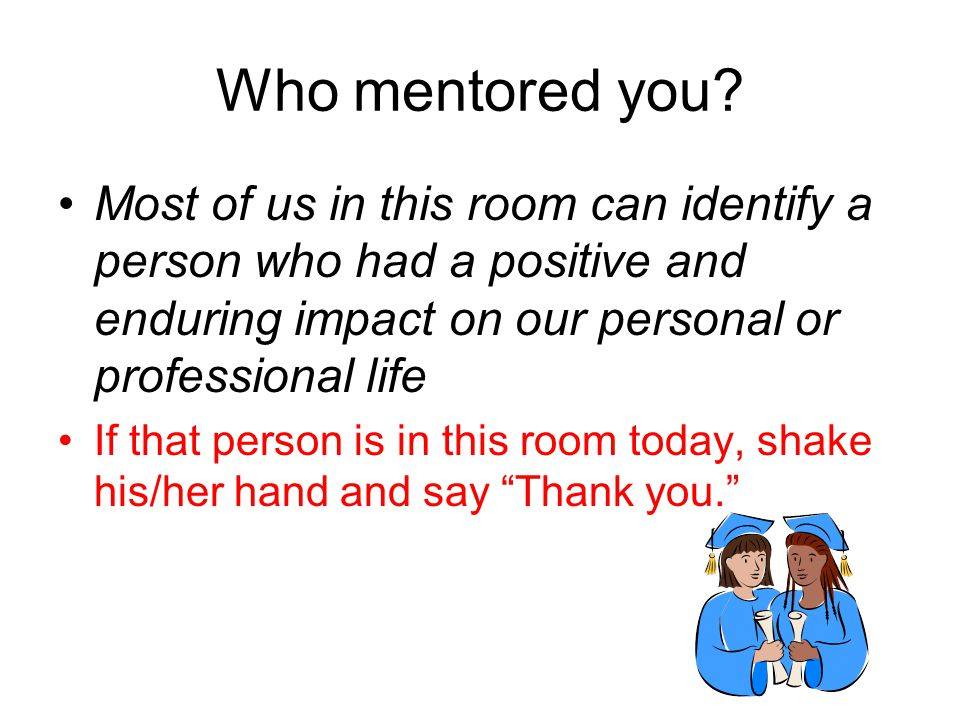 Who mentored you Most of us in this room can identify a person who had a positive and enduring impact on our personal or professional life.