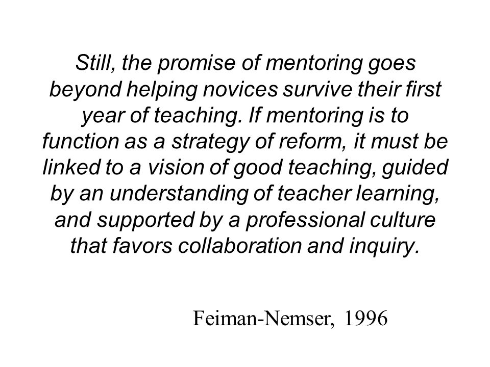 Still, the promise of mentoring goes beyond helping novices survive their first year of teaching. If mentoring is to function as a strategy of reform, it must be linked to a vision of good teaching, guided by an understanding of teacher learning, and supported by a professional culture that favors collaboration and inquiry.