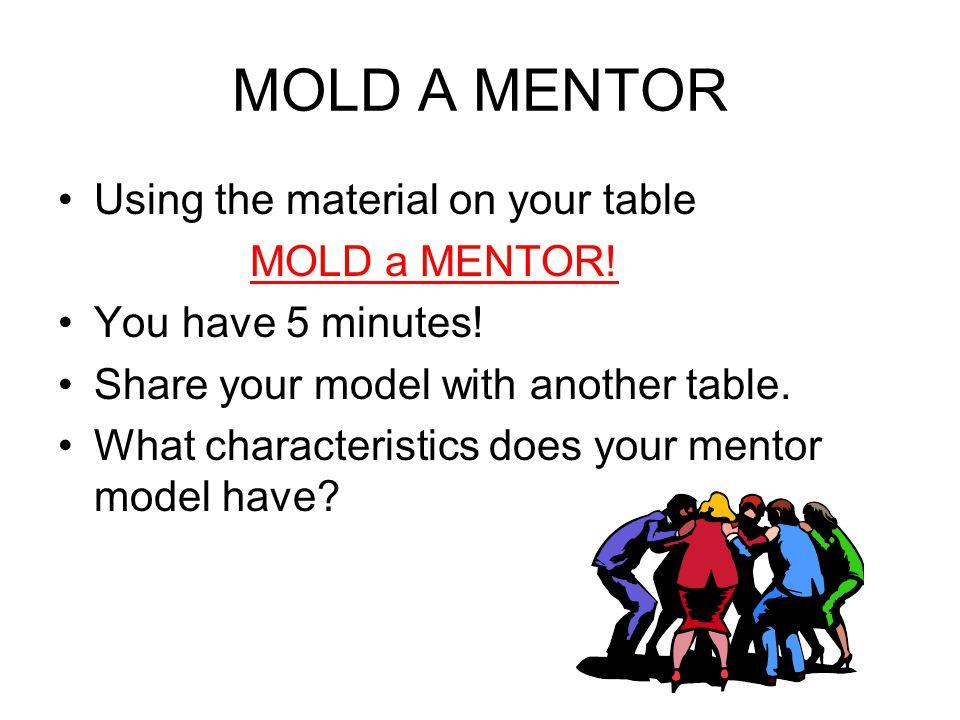 MOLD A MENTOR Using the material on your table MOLD a MENTOR!