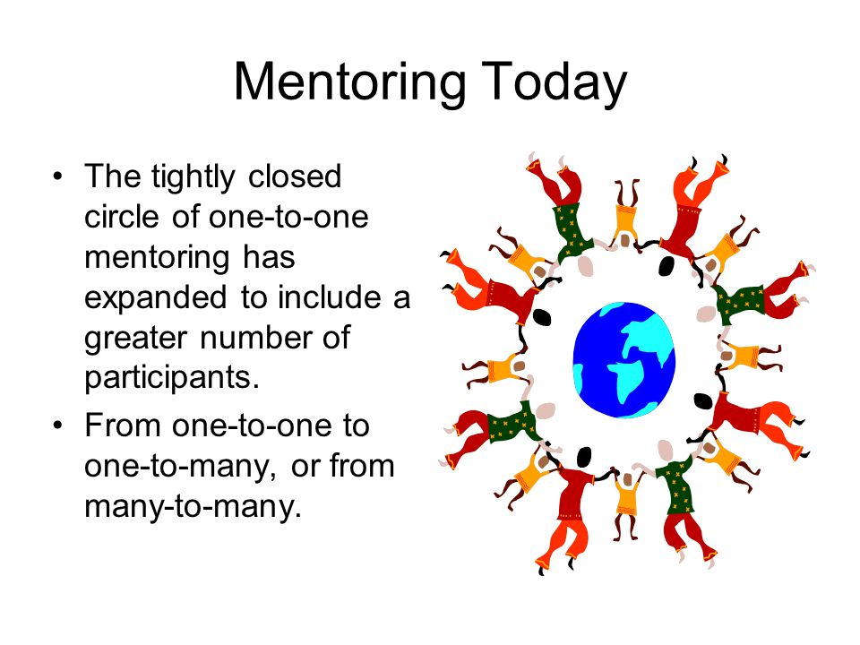 Mentoring Today The tightly closed circle of one-to-one mentoring has expanded to include a greater number of participants.