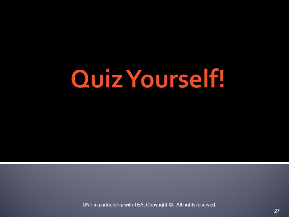 Quiz Yourself! UNT in partnership with TEA, Copyright ©. All rights reserved. 27