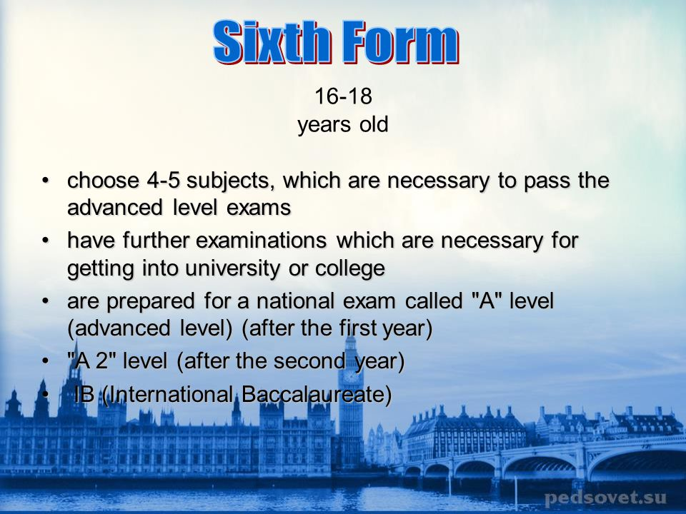 16-18 years old Sixth Form. choose 4-5 subjects, which are necessary to pass the advanced level exams.