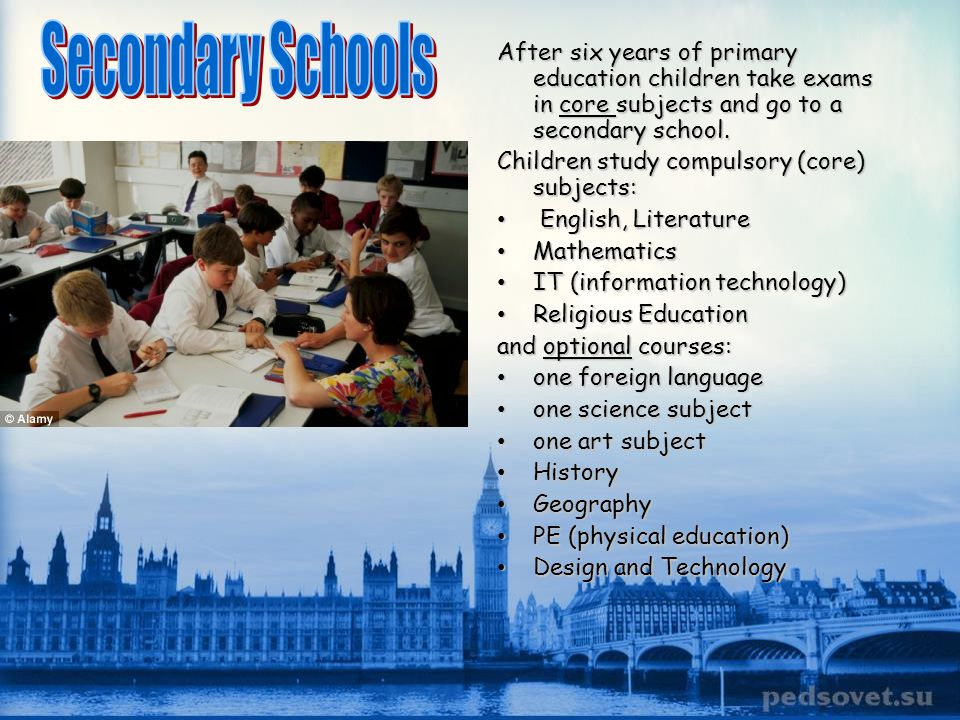 Secondary Schools After six years of primary education children take exams in core subjects and go to a secondary school.