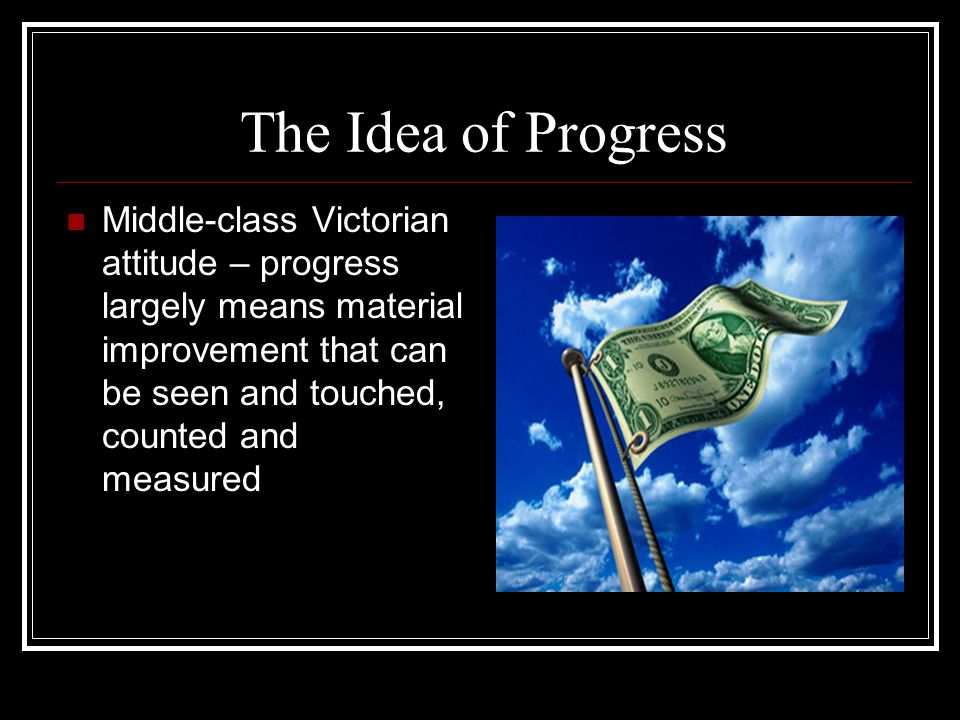 The Idea of Progress Middle-class Victorian attitude – progress largely means material improvement that can be seen and touched, counted and measured.