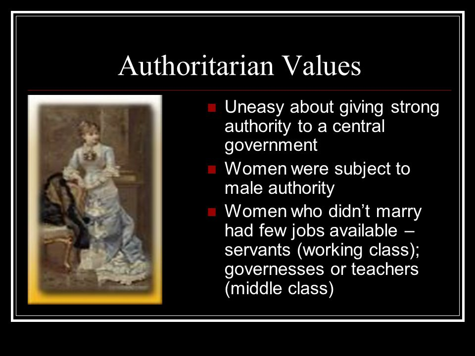 Authoritarian Values Uneasy about giving strong authority to a central government. Women were subject to male authority.