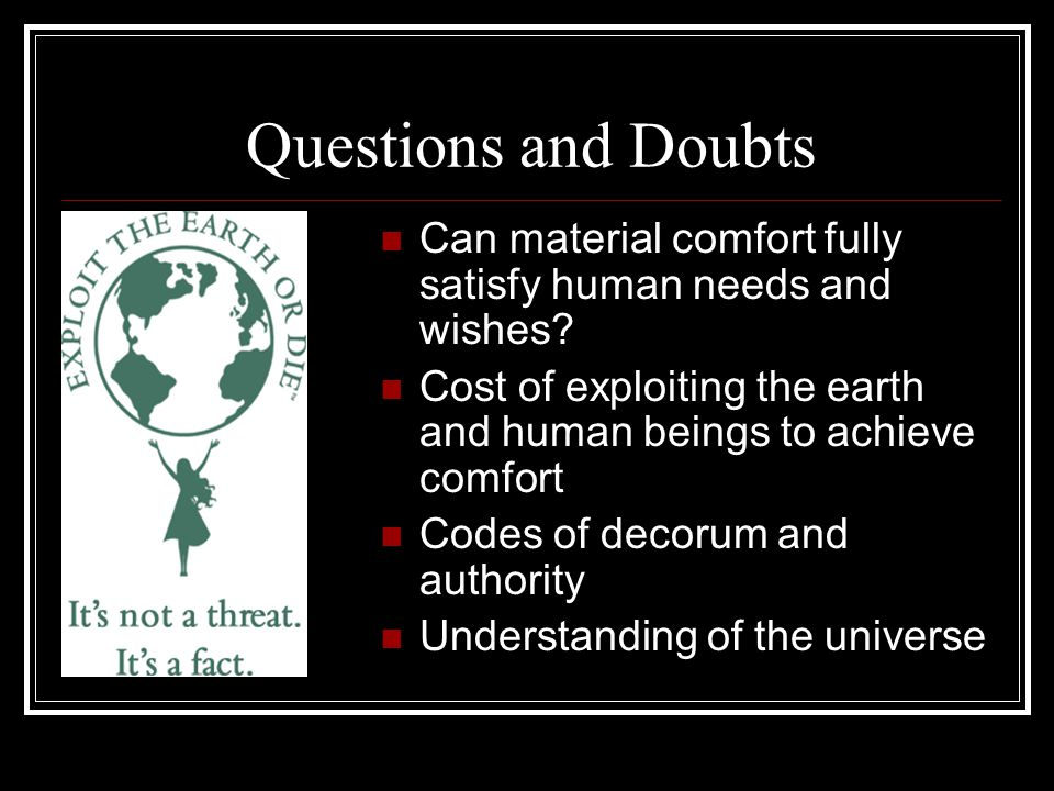 Questions and Doubts Can material comfort fully satisfy human needs and wishes Cost of exploiting the earth and human beings to achieve comfort.