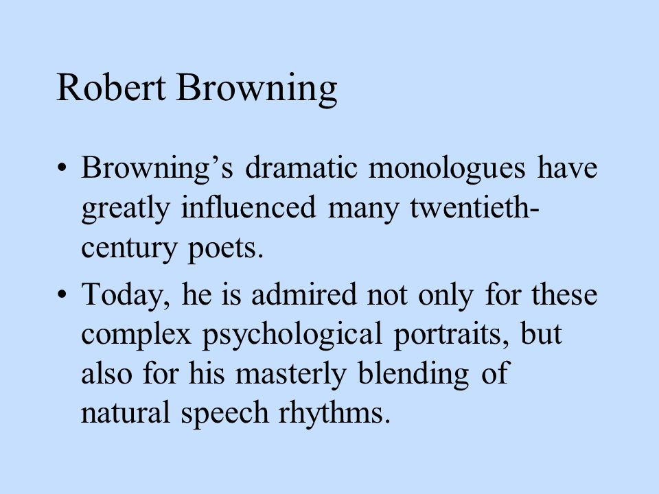 Robert Browning Browning's dramatic monologues have greatly influenced many twentieth-century poets.