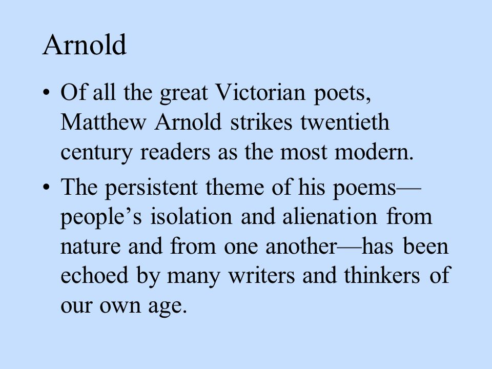 Arnold Of all the great Victorian poets, Matthew Arnold strikes twentieth century readers as the most modern.