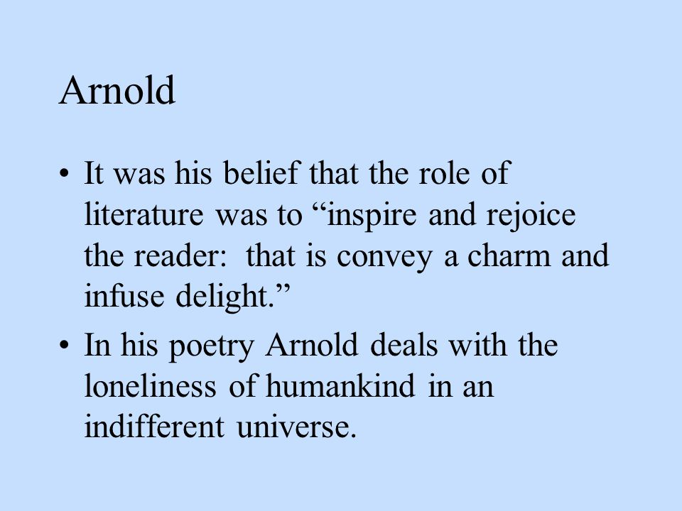 Arnold It was his belief that the role of literature was to inspire and rejoice the reader: that is convey a charm and infuse delight.