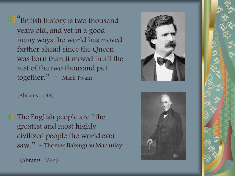 British history is two thousand years old, and yet in a good many ways the world has moved farther ahead since the Queen was born than it moved in all the rest of the two thousand put together. - Mark Twain