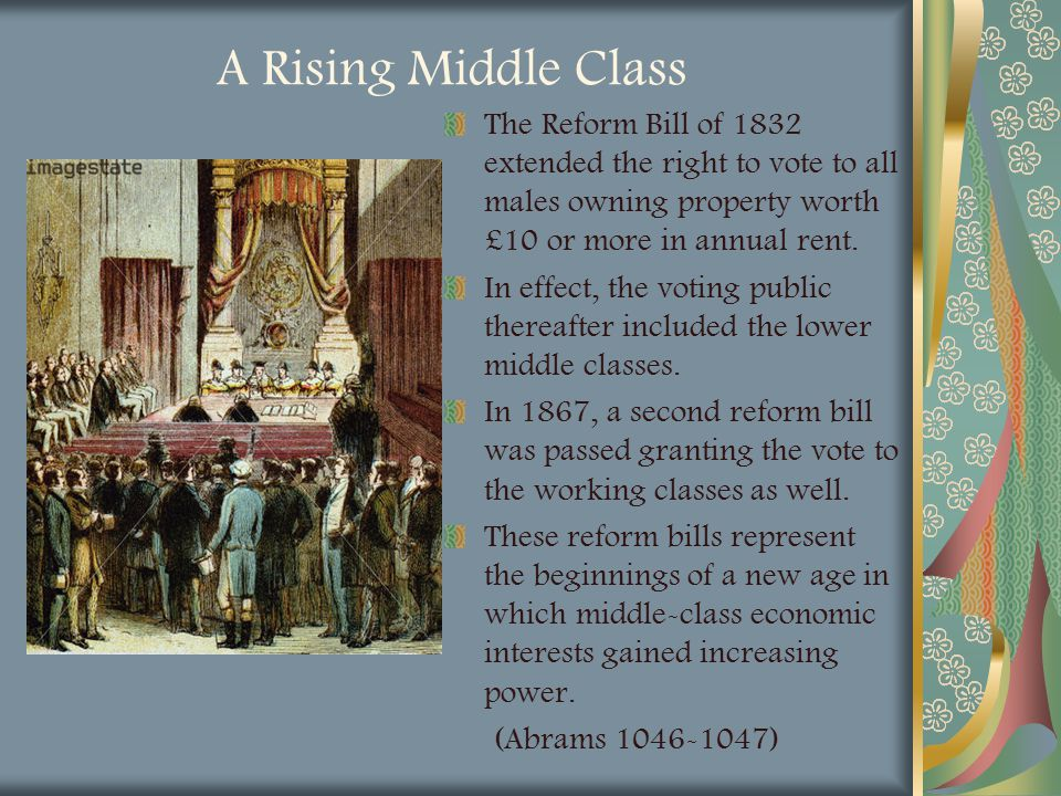 A Rising Middle Class The Reform Bill of 1832 extended the right to vote to all males owning property worth £10 or more in annual rent.