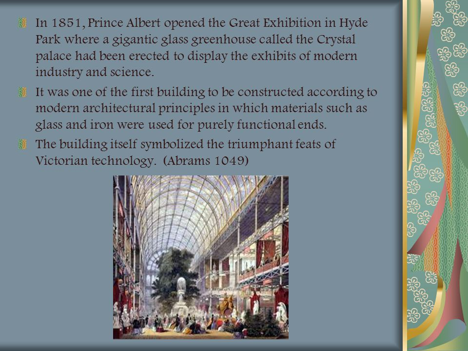 In 1851, Prince Albert opened the Great Exhibition in Hyde Park where a gigantic glass greenhouse called the Crystal palace had been erected to display the exhibits of modern industry and science.