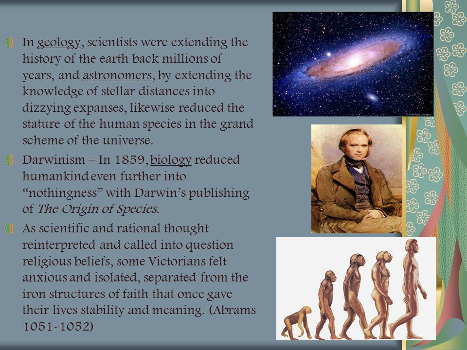 In geology, scientists were extending the history of the earth back millions of years, and astronomers, by extending the knowledge of stellar distances into dizzying expanses, likewise reduced the stature of the human species in the grand scheme of the universe.