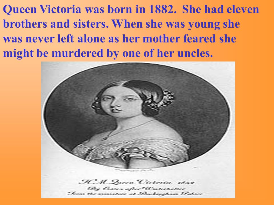 Queen Victoria was born in 1882. She had eleven brothers and sisters