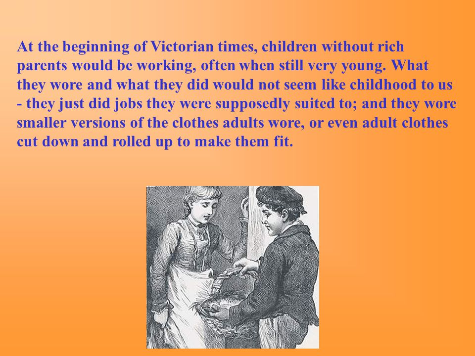 At the beginning of Victorian times, children without rich parents would be working, often when still very young.