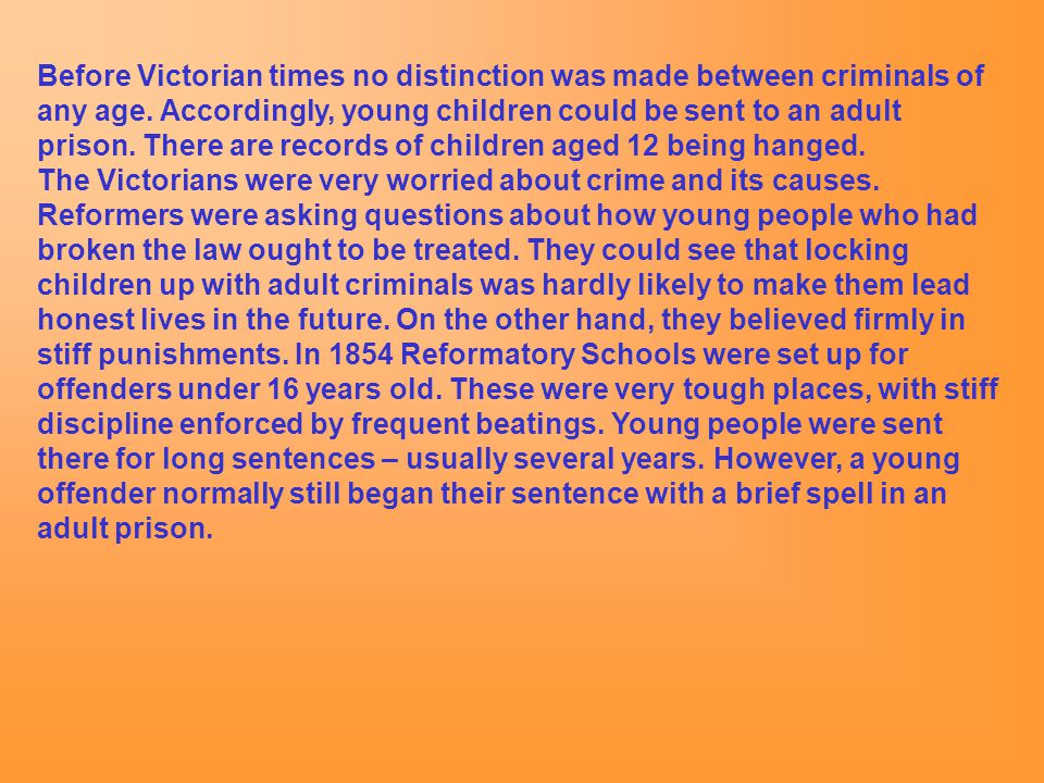 Before Victorian times no distinction was made between criminals of any age. Accordingly, young children could be sent to an adult prison. There are records of children aged 12 being hanged.