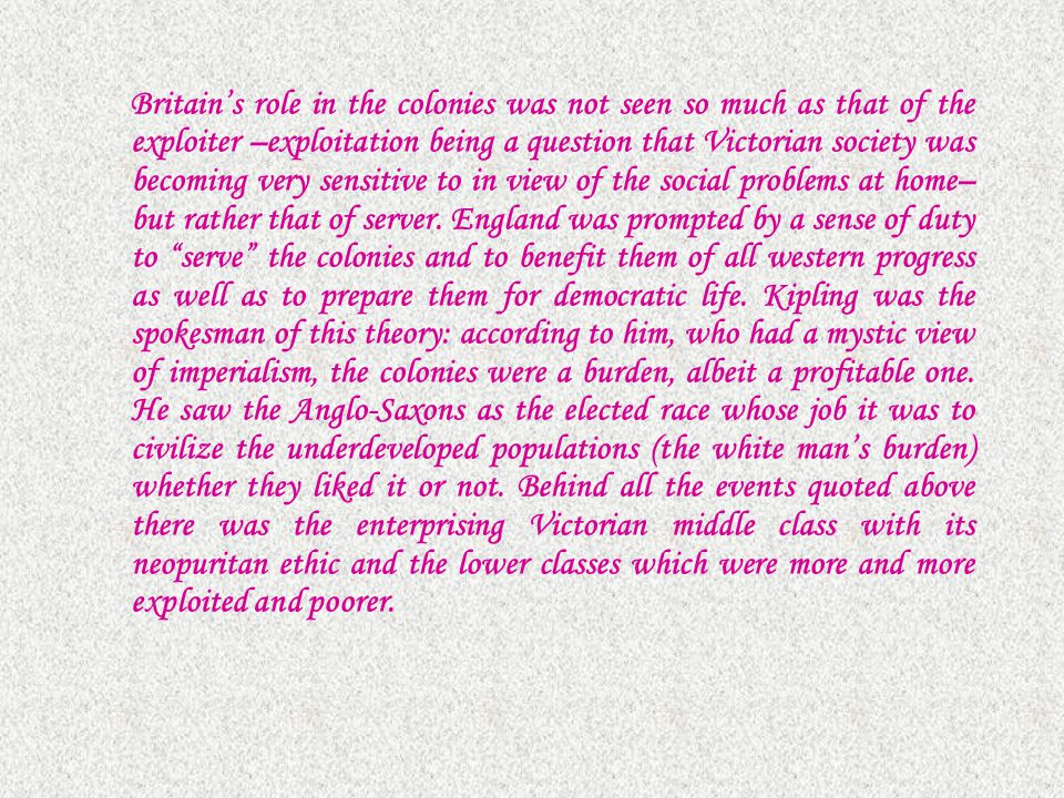 Britain's role in the colonies was not seen so much as that of the exploiter –exploitation being a question that Victorian society was becoming very sensitive to in view of the social problems at home– but rather that of server.