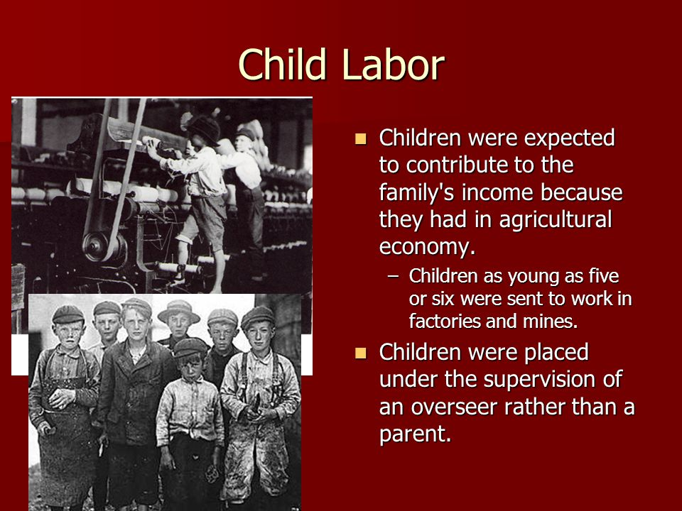 Child Labor Children were expected to contribute to the family s income because they had in agricultural economy.